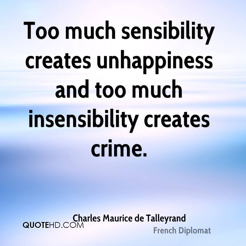 Too much sensibility creates unhappiness and too much insensibility creates crime.
