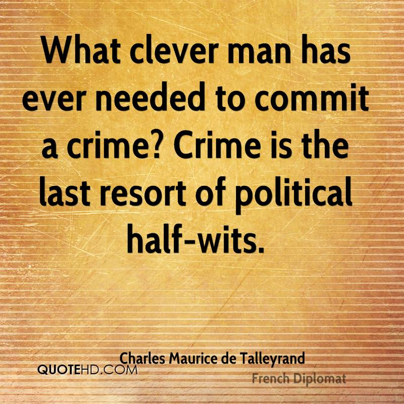 What clever man has ever needed to commit a crime? Crime is the last resort of political half-wits.