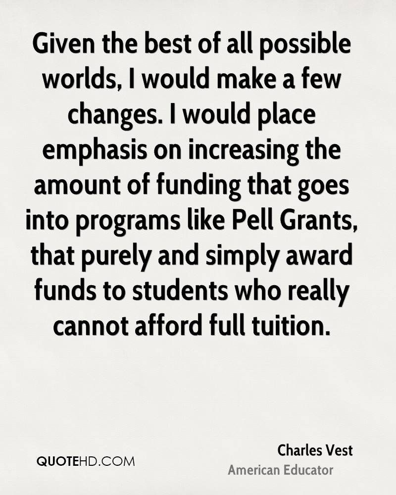 Given the best of all possible worlds, I would make a few changes. I would place emphasis on increasing the amount of funding that goes into programs like Pell Grants, that purely and simply award funds to students who really cannot afford full tuition.