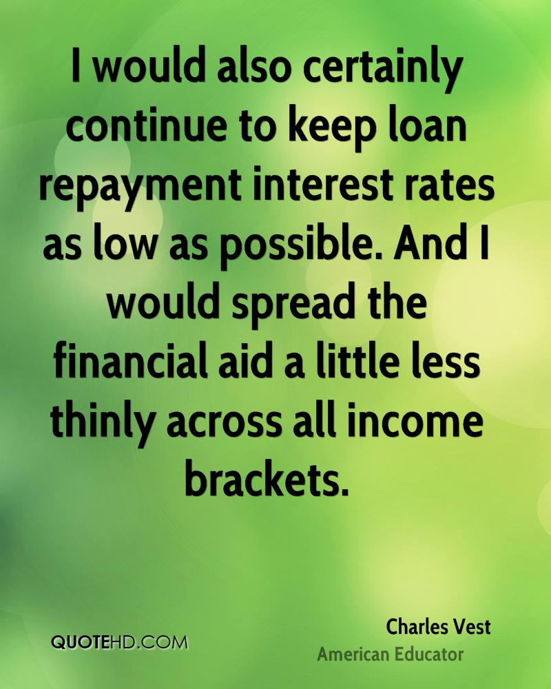 I would also certainly continue to keep loan repayment interest rates as low as possible. And I would spread the financial aid a little less thinly across all income brackets.