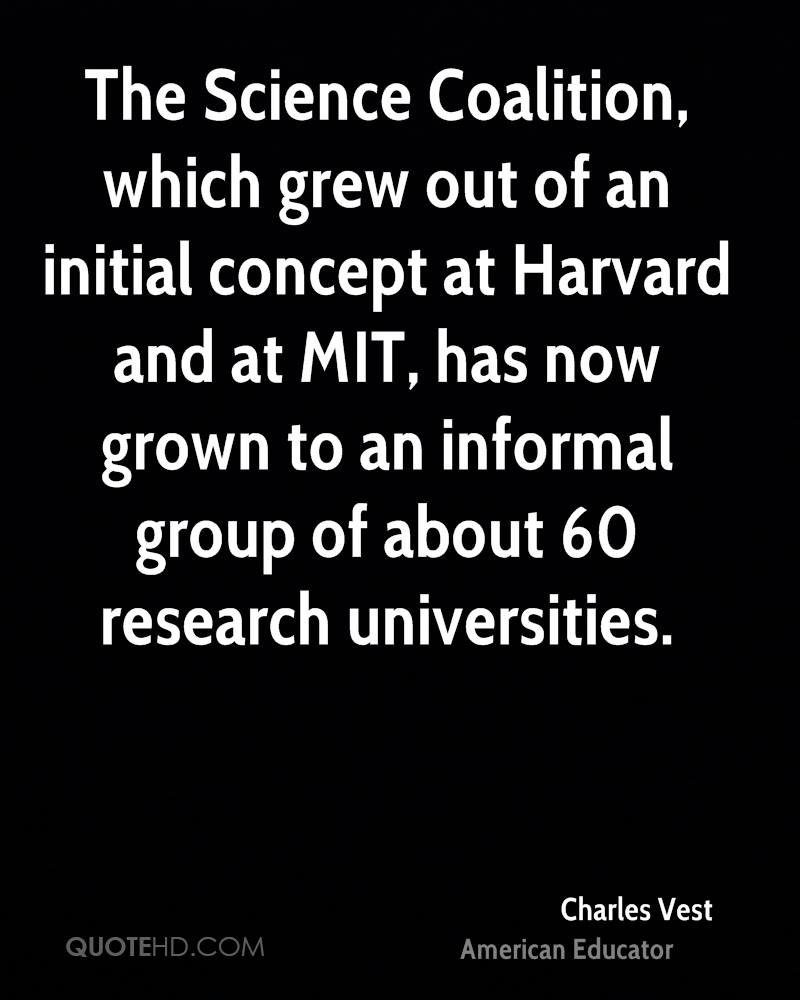 The Science Coalition, which grew out of an initial concept at Harvard and at MIT, has now grown to an informal group of about 60 research universities.