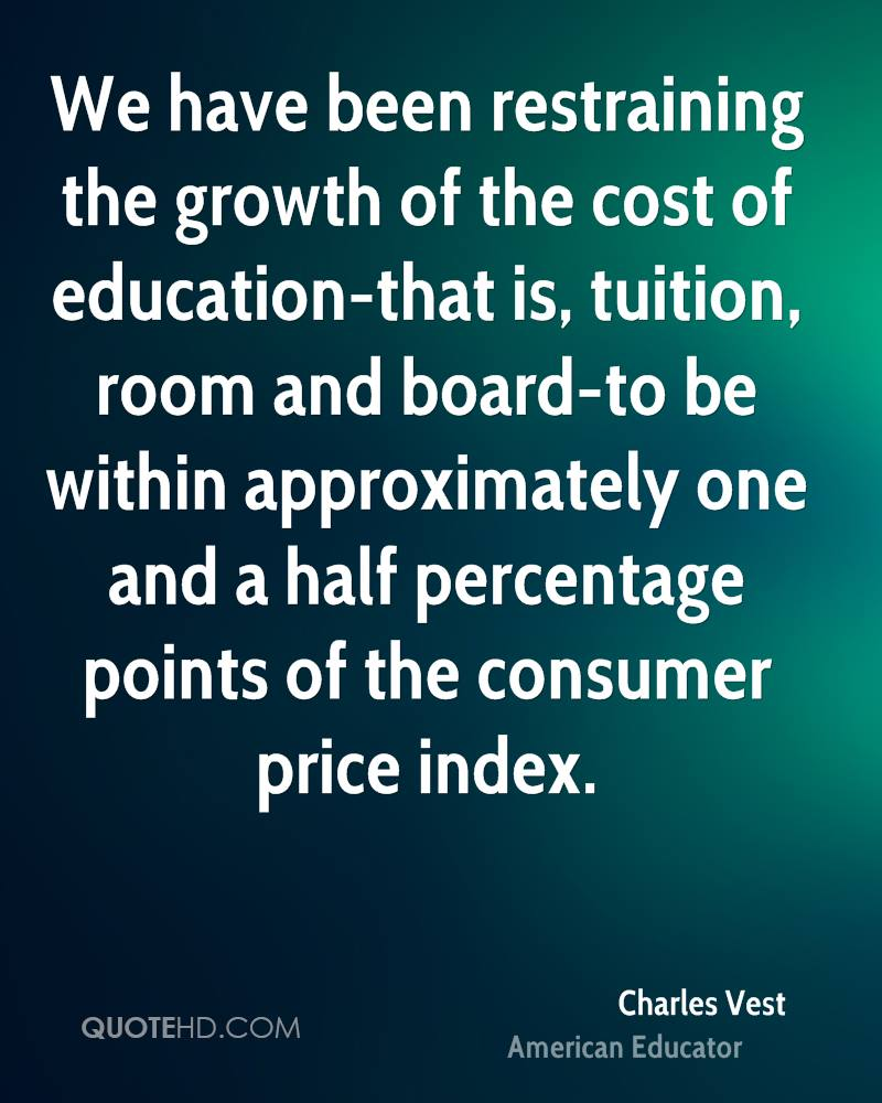 We have been restraining the growth of the cost of education-that is, tuition, room and board-to be within approximately one and a half percentage points of the consumer price index.