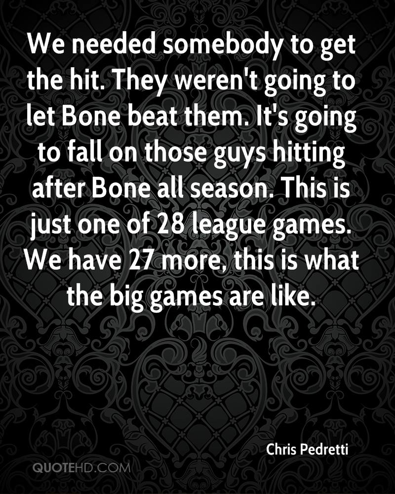 We needed somebody to get the hit. They weren't going to let Bone beat them. It's going to fall on those guys hitting after Bone all season. This is just one of 28 league games. We have 27 more, this is what the big games are like.