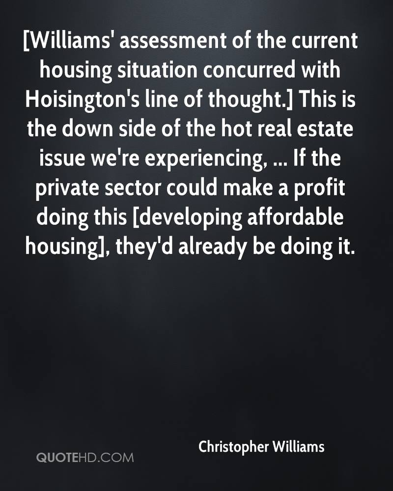 [Williams' assessment of the current housing situation concurred with Hoisington's line of thought.] This is the down side of the hot real estate issue we're experiencing, ... If the private sector could make a profit doing this [developing affordable housing], they'd already be doing it.