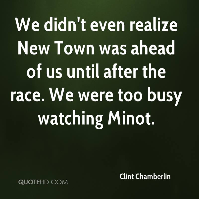We didn't even realize New Town was ahead of us until after the race. We were too busy watching Minot.