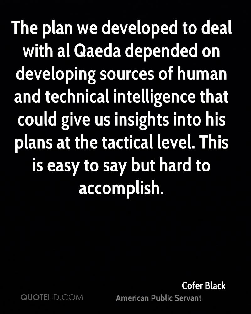 The plan we developed to deal with al Qaeda depended on developing sources of human and technical intelligence that could give us insights into his plans at the tactical level. This is easy to say but hard to accomplish.