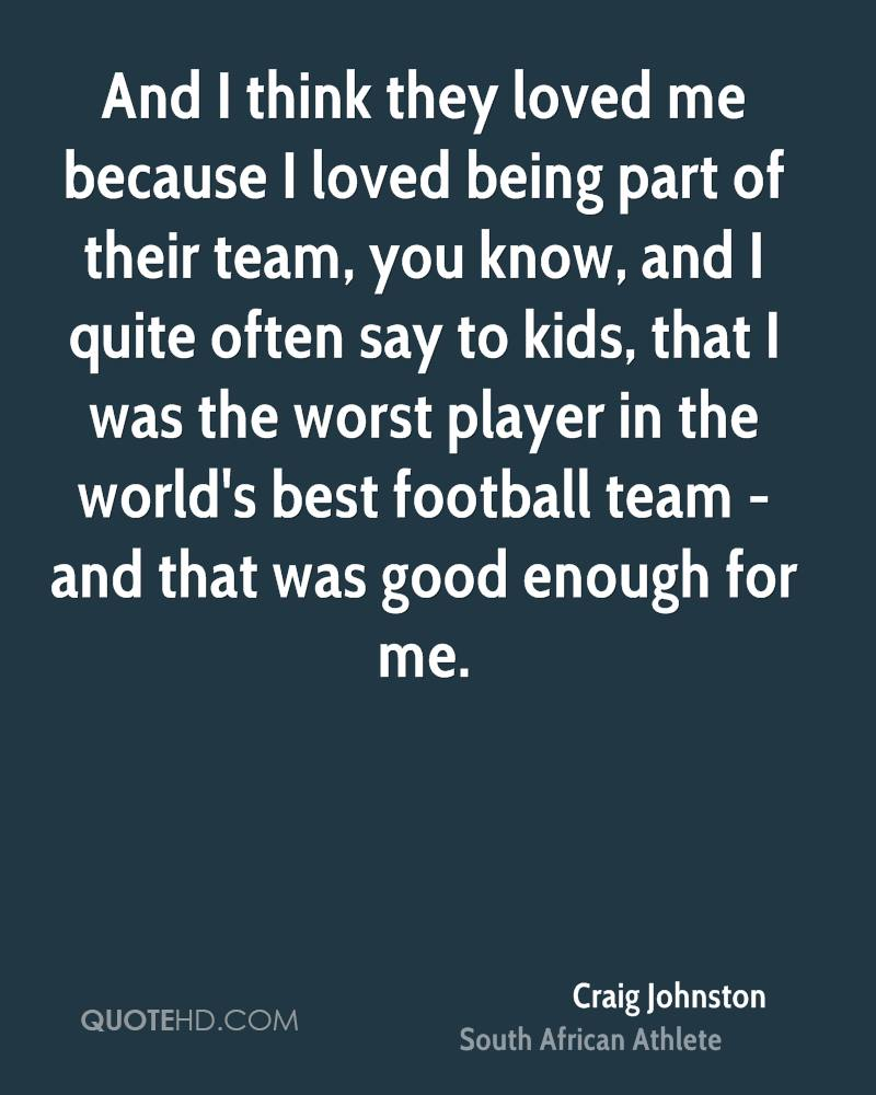 And I think they loved me because I loved being part of their team, you know, and I quite often say to kids, that I was the worst player in the world's best football team - and that was good enough for me.