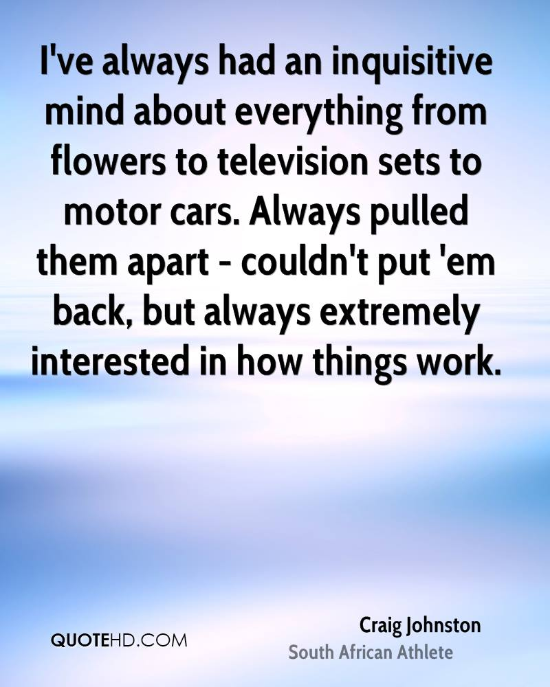 I've always had an inquisitive mind about everything from flowers to television sets to motor cars. Always pulled them apart - couldn't put 'em back, but always extremely interested in how things work.