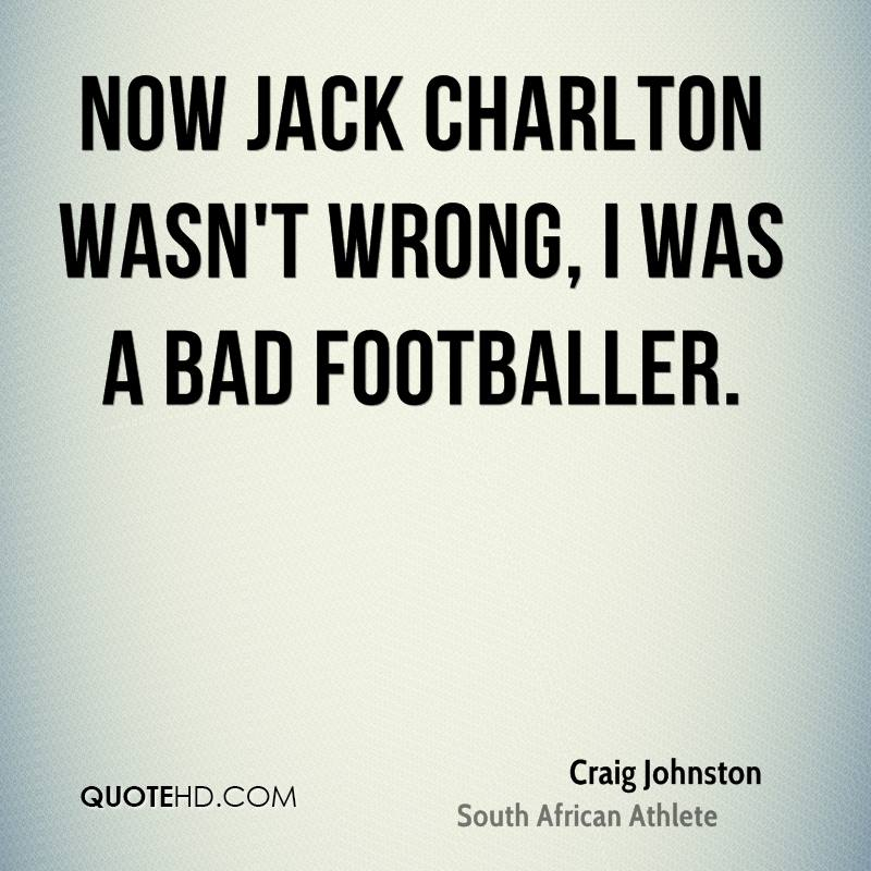 Now Jack Charlton wasn't wrong, I was a bad footballer.