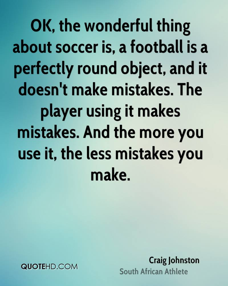 OK, the wonderful thing about soccer is, a football is a perfectly round object, and it doesn't make mistakes. The player using it makes mistakes. And the more you use it, the less mistakes you make.