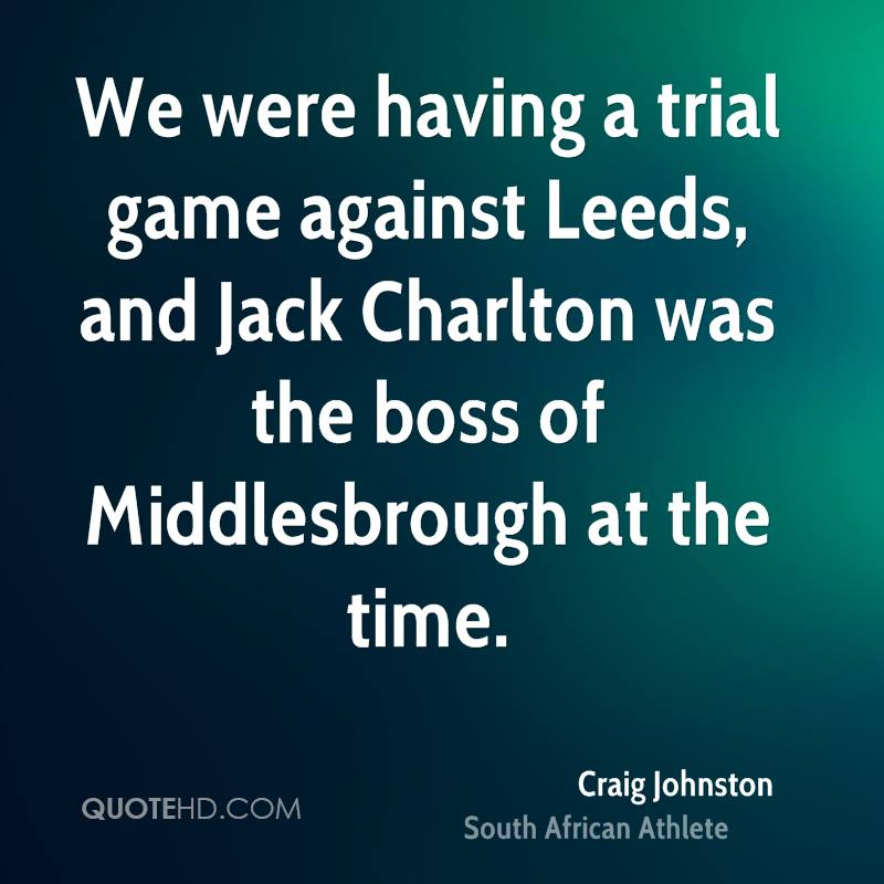We were having a trial game against Leeds, and Jack Charlton was the boss of Middlesbrough at the time.