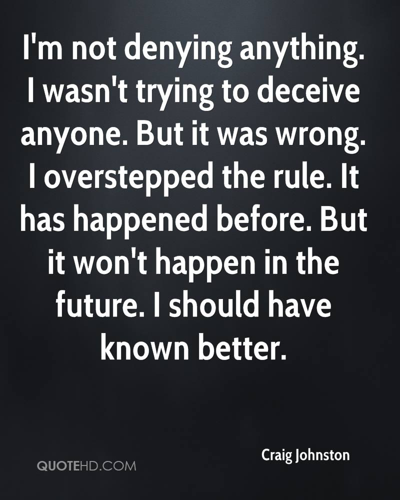 I'm not denying anything. I wasn't trying to deceive anyone. But it was wrong. I overstepped the rule. It has happened before. But it won't happen in the future. I should have known better.