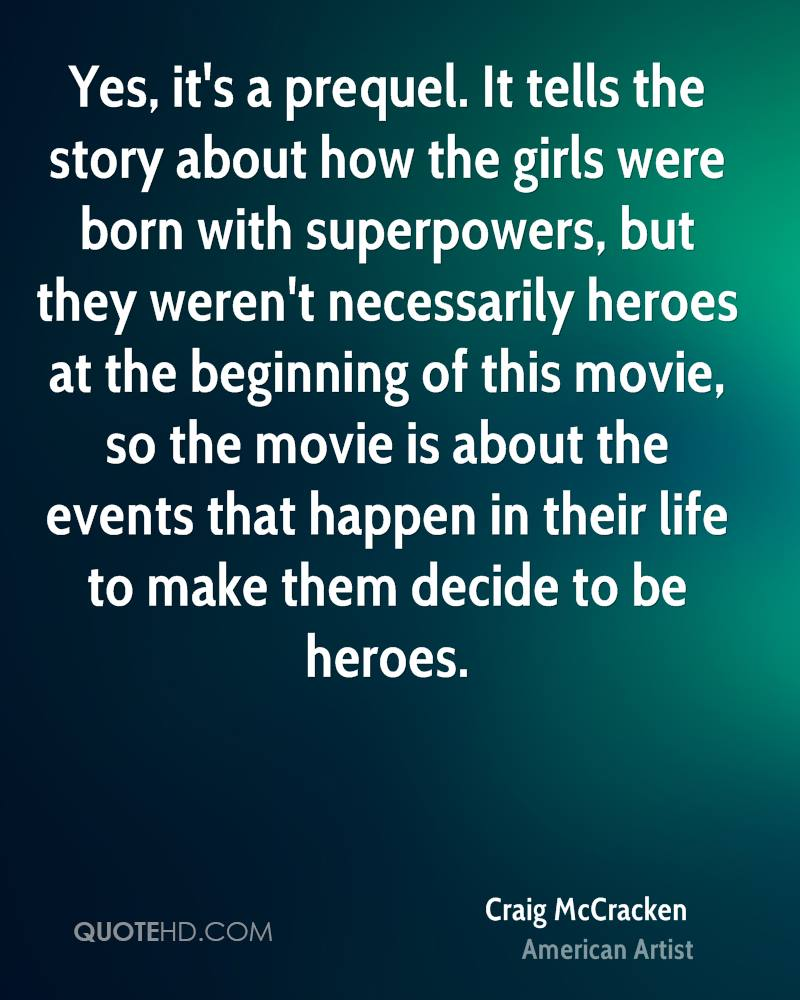 Yes, it's a prequel. It tells the story about how the girls were born with superpowers, but they weren't necessarily heroes at the beginning of this movie, so the movie is about the events that happen in their life to make them decide to be heroes.