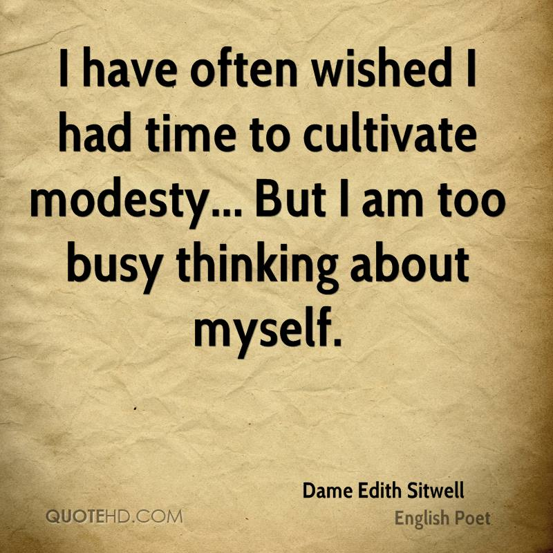 I have often wished I had time to cultivate modesty... But I am too busy thinking about myself.
