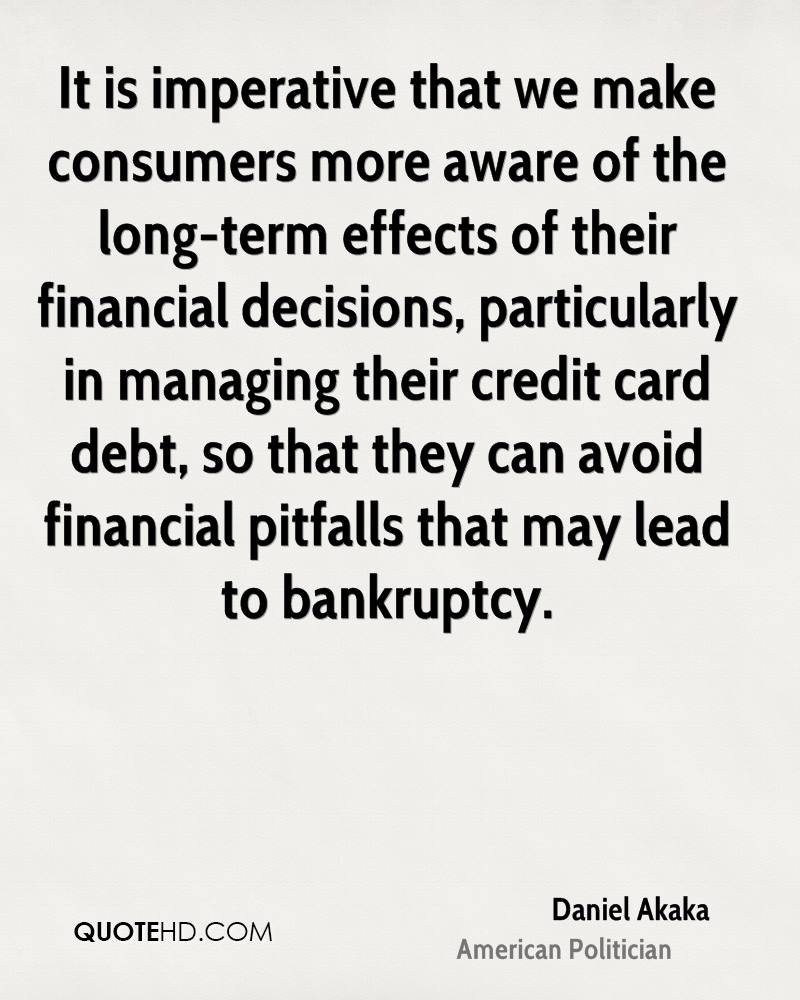 It is imperative that we make consumers more aware of the long-term effects of their financial decisions, particularly in managing their credit card debt, so that they can avoid financial pitfalls that may lead to bankruptcy.