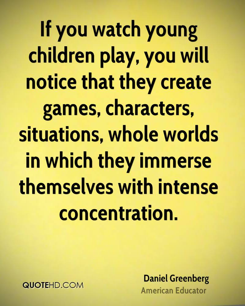 If you watch young children play, you will notice that they create games, characters, situations, whole worlds in which they immerse themselves with intense concentration.