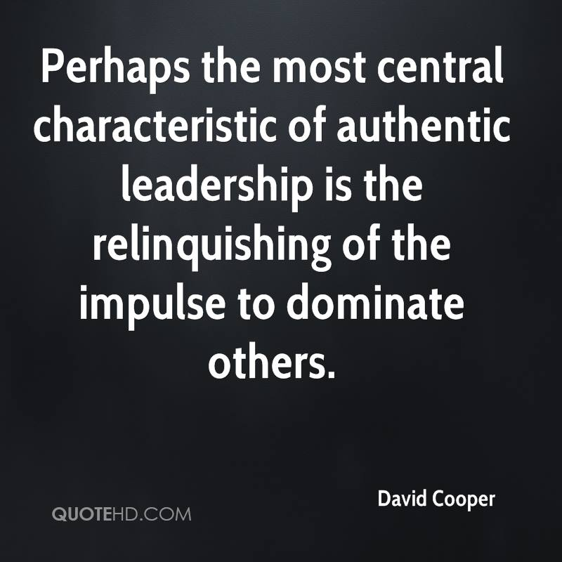 Perhaps the most central characteristic of authentic leadership is the relinquishing of the impulse to dominate others.