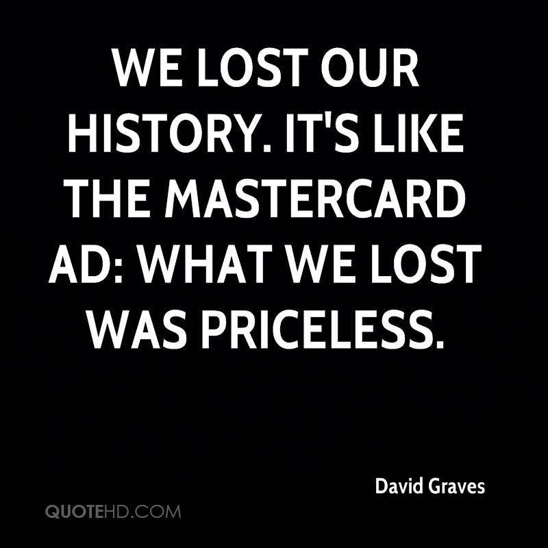We lost our history. It's like the Mastercard ad: What we lost was priceless.