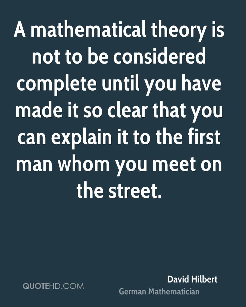 A mathematical theory is not to be considered complete until you have made it so clear that you can explain it to the first man whom you meet on the street.