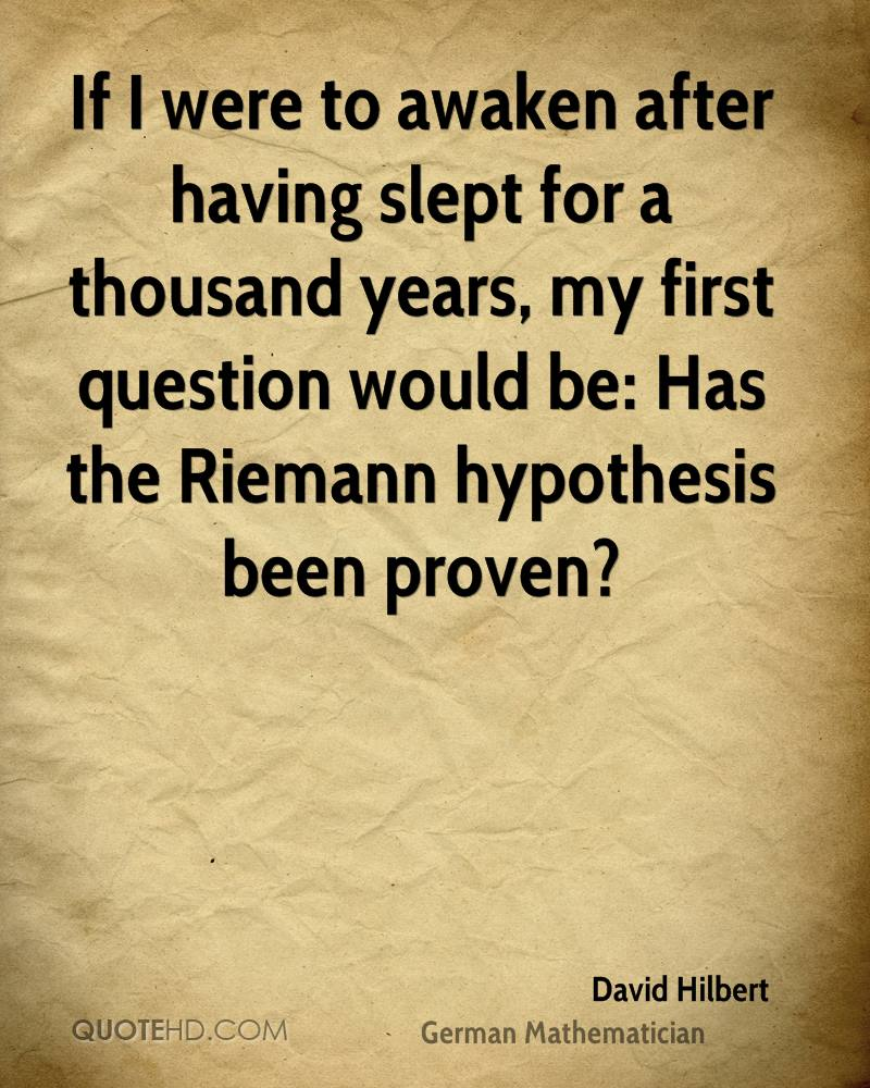 If I were to awaken after having slept for a thousand years, my first question would be: Has the Riemann hypothesis been proven?