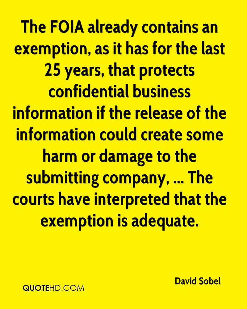 The FOIA already contains an exemption, as it has for the last 25 years, that protects confidential business information if the release of the information could create some harm or damage to the submitting company, ... The courts have interpreted that the exemption is adequate.