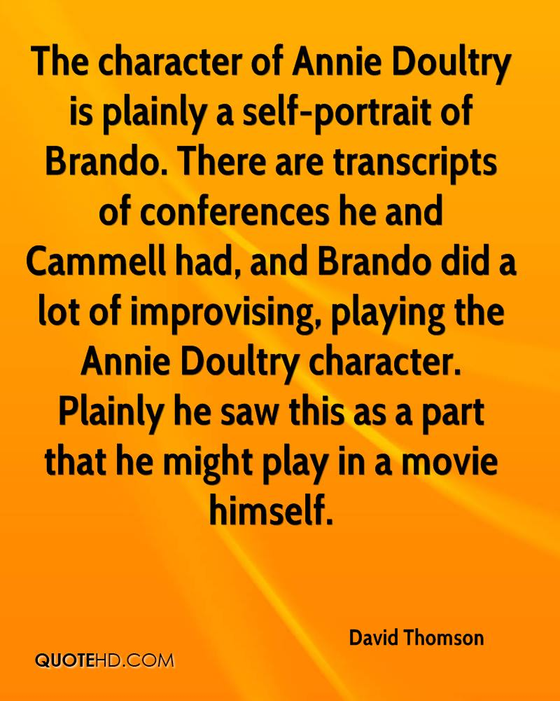 The character of Annie Doultry is plainly a self-portrait of Brando. There are transcripts of conferences he and Cammell had, and Brando did a lot of improvising, playing the Annie Doultry character. Plainly he saw this as a part that he might play in a movie himself.