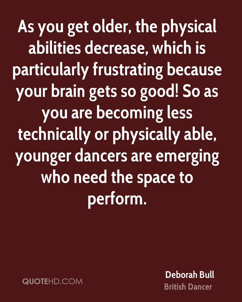 As you get older, the physical abilities decrease, which is particularly frustrating because your brain gets so good! So as you are becoming less technically or physically able, younger dancers are emerging who need the space to perform.