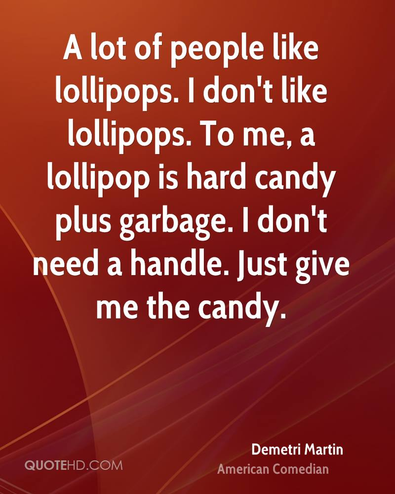 A lot of people like lollipops. I don't like lollipops. To me, a lollipop is hard candy plus garbage. I don't need a handle. Just give me the candy.