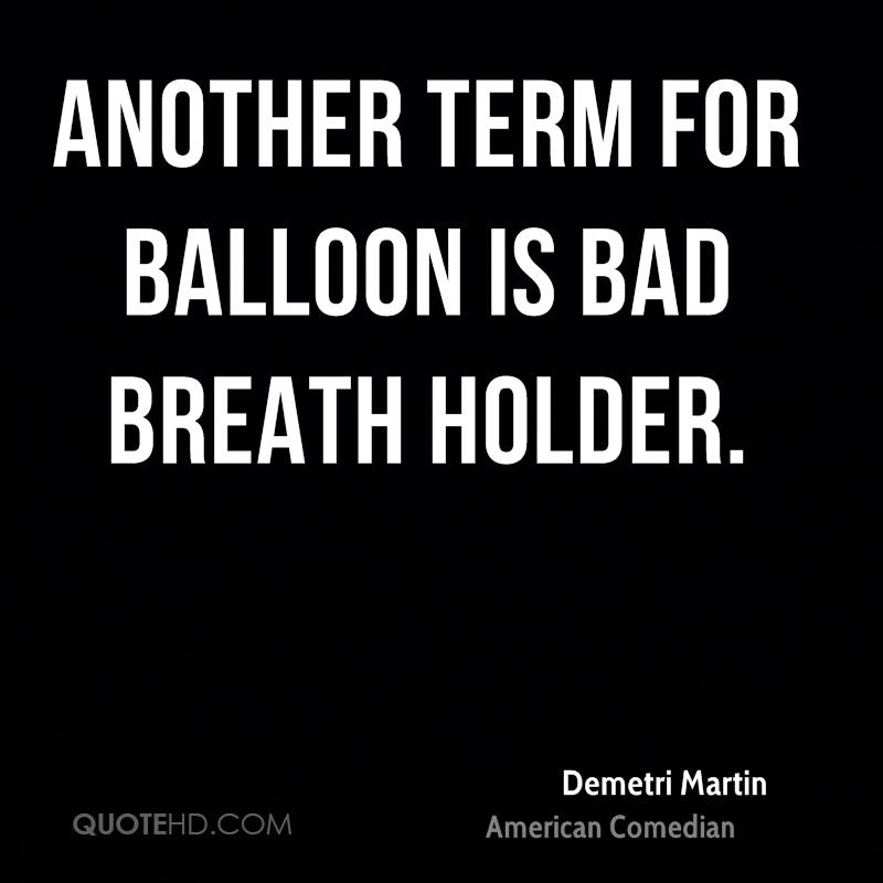 Another term for balloon is bad breath holder.