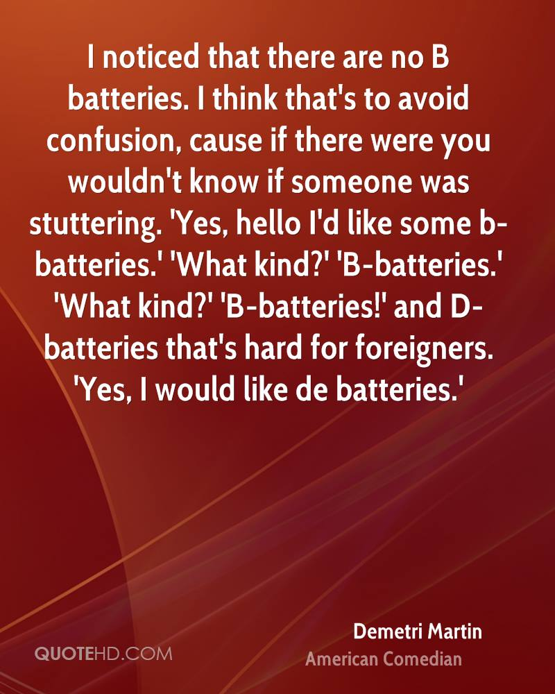I noticed that there are no B batteries. I think that's to avoid confusion, cause if there were you wouldn't know if someone was stuttering. 'Yes, hello I'd like some b-batteries.' 'What kind?' 'B-batteries.' 'What kind?' 'B-batteries!' and D-batteries that's hard for foreigners. 'Yes, I would like de batteries.'