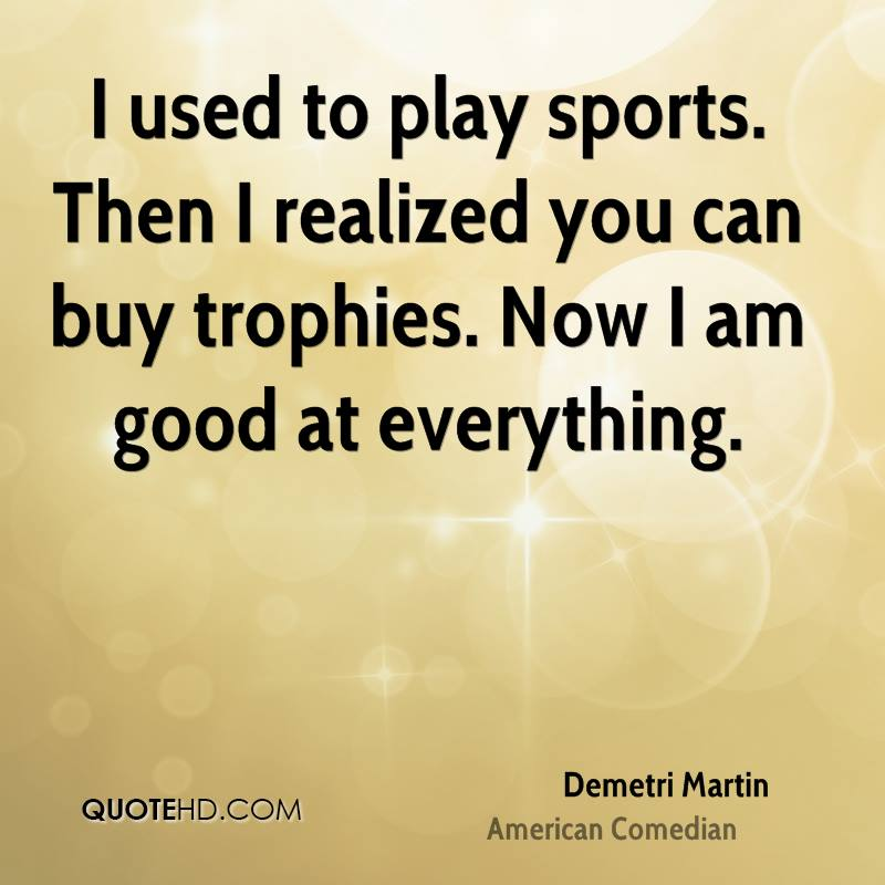 I used to play sports. Then I realized you can buy trophies. Now I am good at everything.