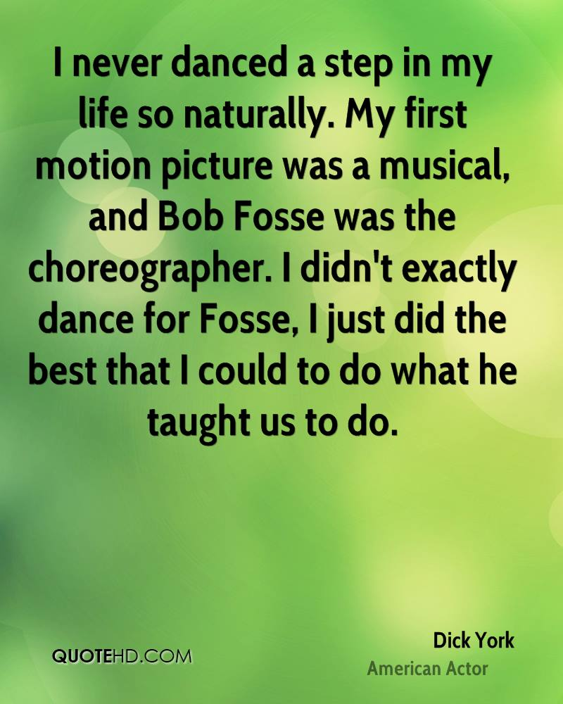 I never danced a step in my life so naturally. My first motion picture was a musical, and Bob Fosse was the choreographer. I didn't exactly dance for Fosse, I just did the best that I could to do what he taught us to do.