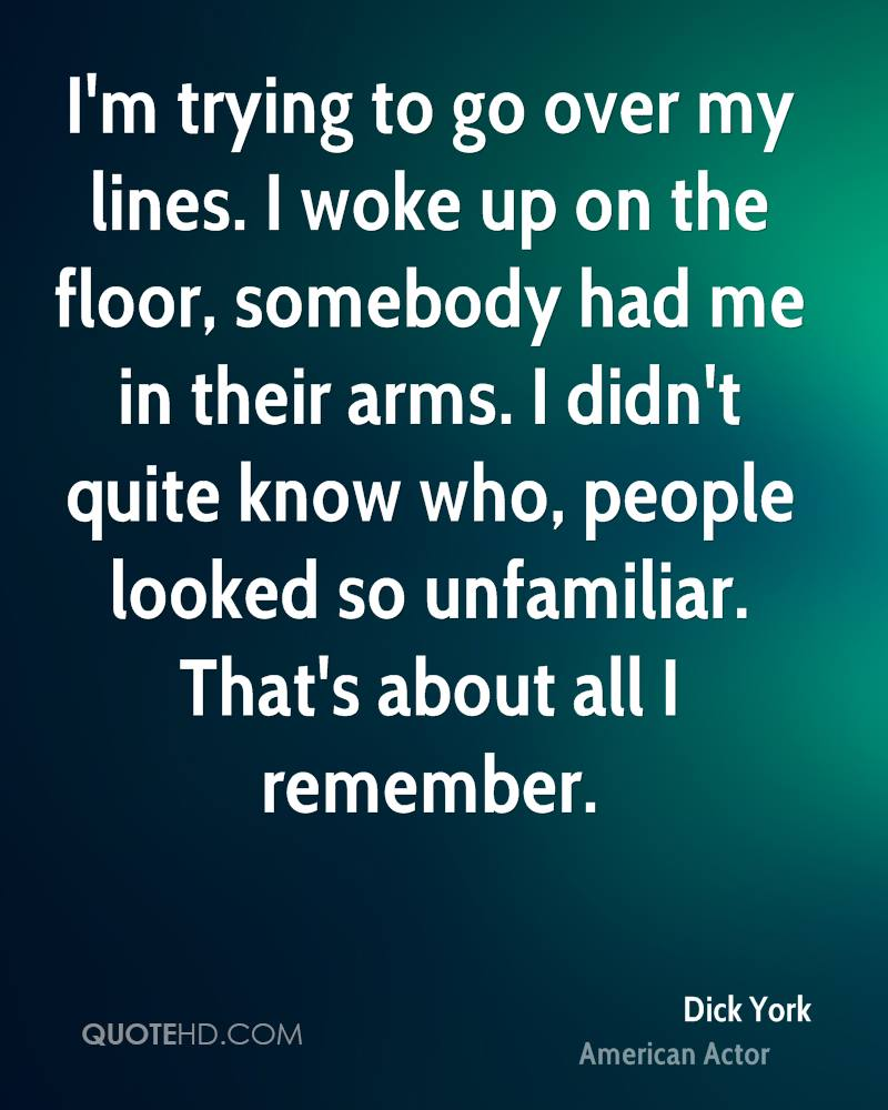 I'm trying to go over my lines. I woke up on the floor, somebody had me in their arms. I didn't quite know who, people looked so unfamiliar. That's about all I remember.