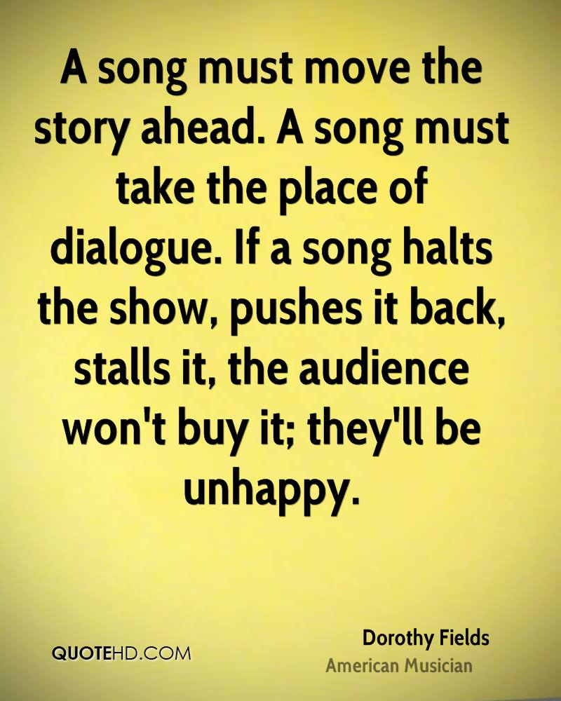 A song must move the story ahead. A song must take the place of dialogue. If a song halts the show, pushes it back, stalls it, the audience won't buy it; they'll be unhappy.