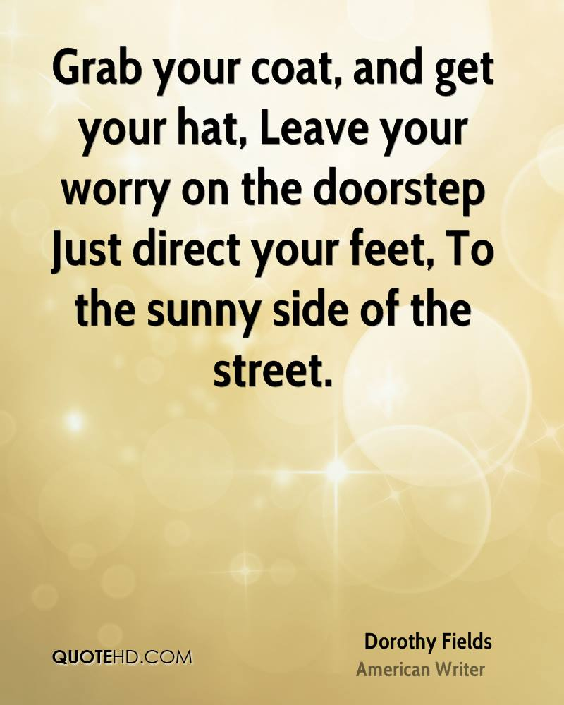 Grab your coat, and get your hat, Leave your worry on the doorstep Just direct your feet, To the sunny side of the street.