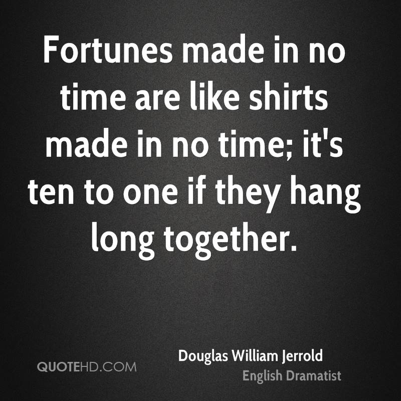 Fortunes made in no time are like shirts made in no time; it's ten to one if they hang long together.