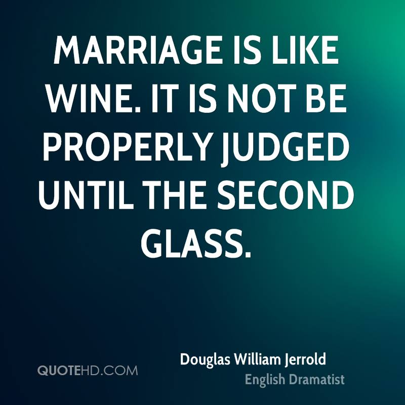 Marriage is like wine. It is not be properly judged until the second glass.