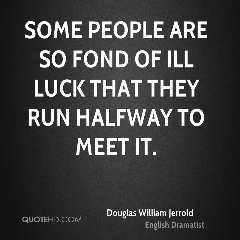 Some people are so fond of ill luck that they run halfway to meet it.