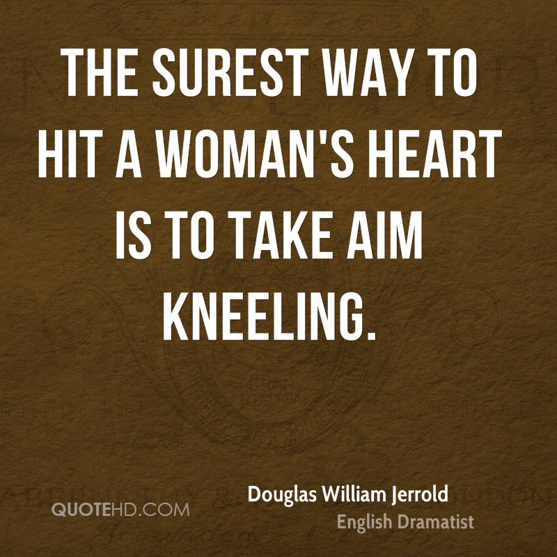 The surest way to hit a woman's heart is to take aim kneeling.