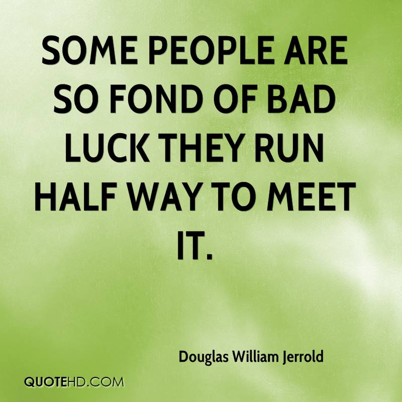 Some people are so fond of bad luck they run half way to meet it.