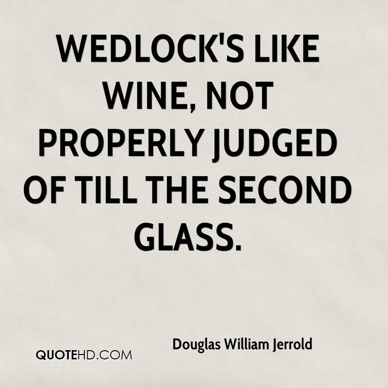 Wedlock's like wine, not properly judged of till the second glass.