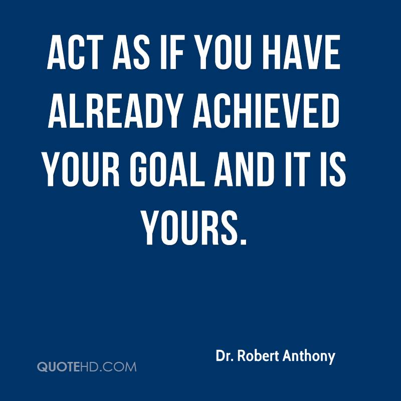 Act as if you have already achieved your goal and it is yours.