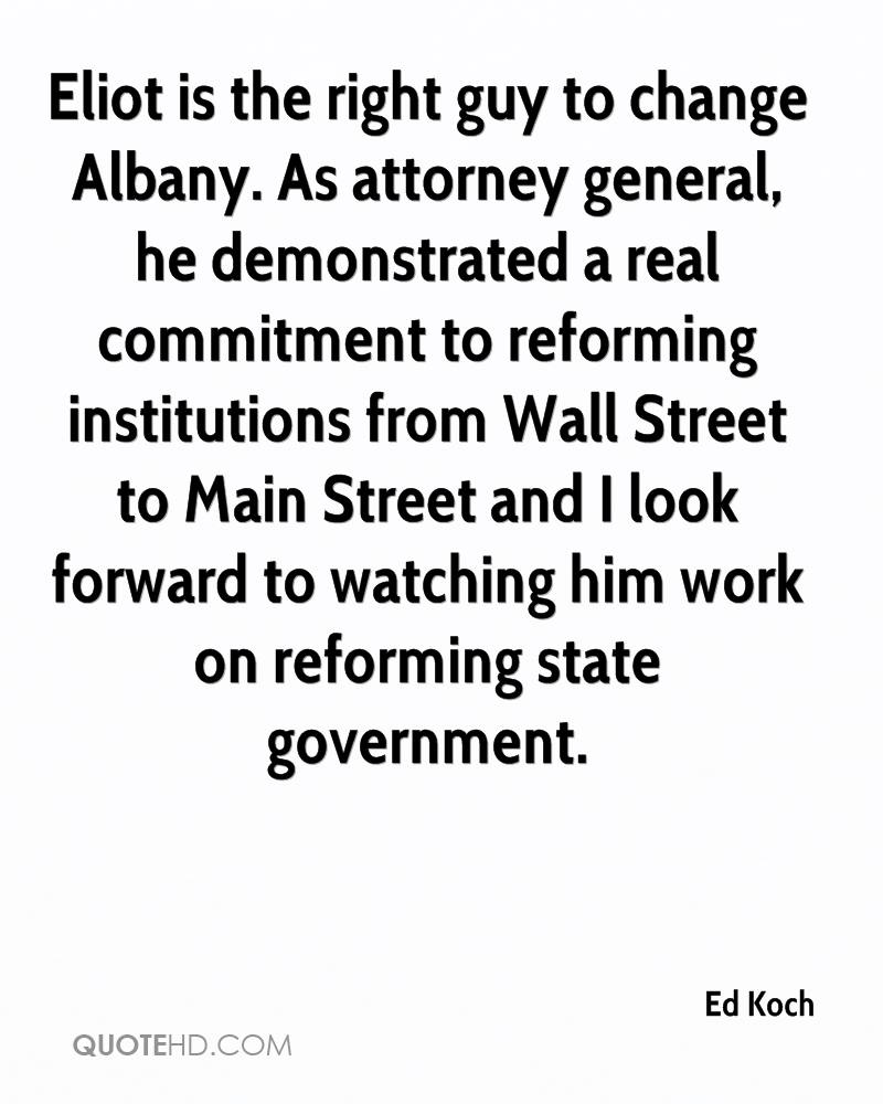 Eliot is the right guy to change Albany. As attorney general, he demonstrated a real commitment to reforming institutions from Wall Street to Main Street and I look forward to watching him work on reforming state government.