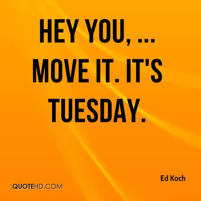 Hey you, ... Move it. It's Tuesday.