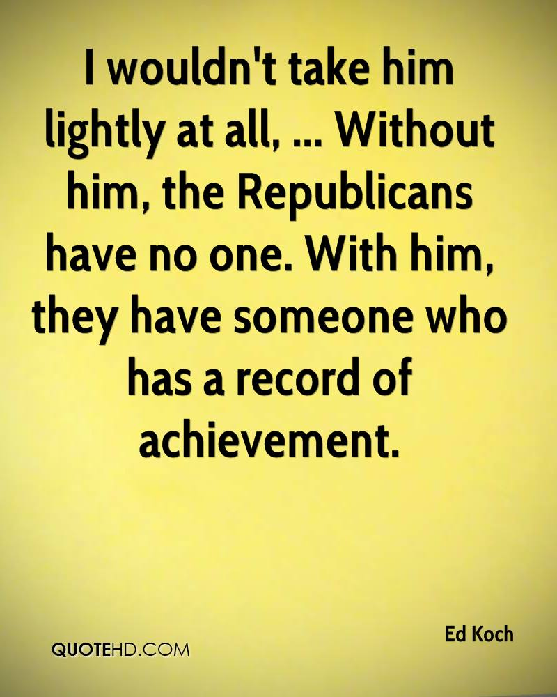 I wouldn't take him lightly at all, ... Without him, the Republicans have no one. With him, they have someone who has a record of achievement.