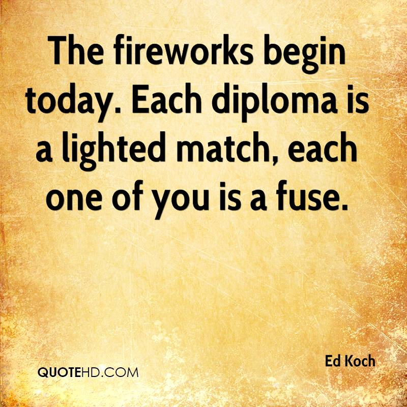 The fireworks begin today. Each diploma is a lighted match, each one of you is a fuse.