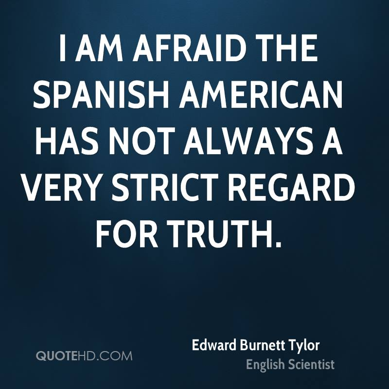 I am afraid the Spanish American has not always a very strict regard for truth.