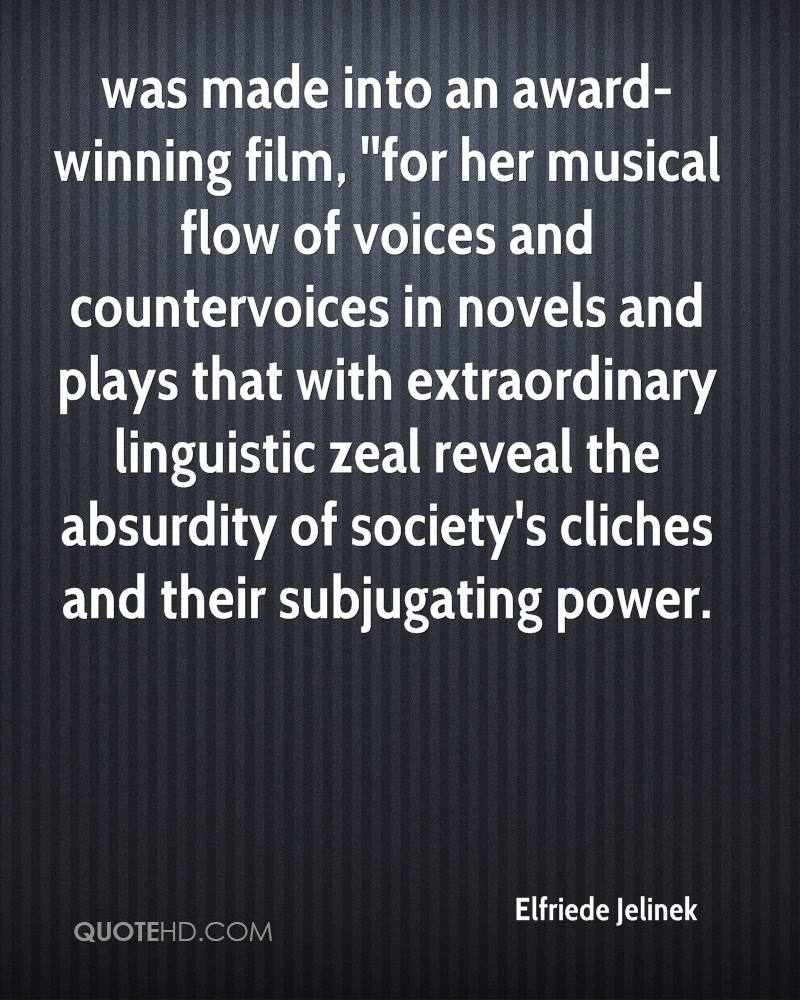 was made into an award-winning film, ''for her musical flow of voices and countervoices in novels and plays that with extraordinary linguistic zeal reveal the absurdity of society's cliches and their subjugating power.