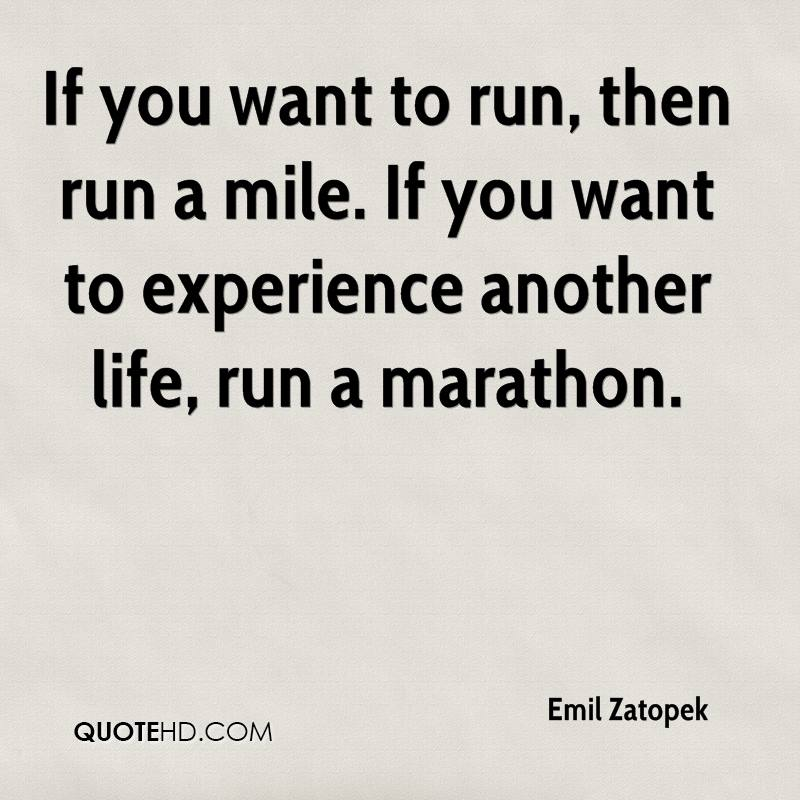 If you want to run, then run a mile. If you want to experience another life, run a marathon.