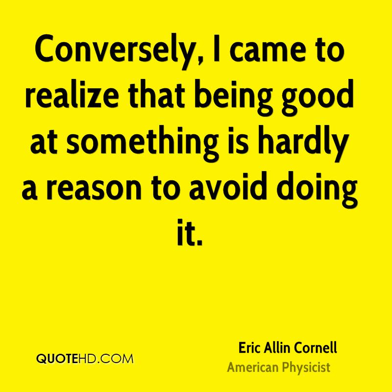 Conversely, I came to realize that being good at something is hardly a reason to avoid doing it.
